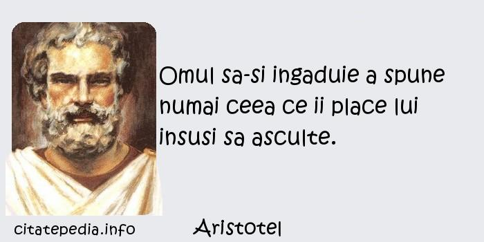 Aristotel - Omul sa-si ingaduie a spune numai ceea ce ii place lui insusi sa asculte.
