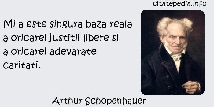 Arthur Schopenhauer - Mila este singura baza reala a oricarei justitii libere si a oricarei adevarate caritati.