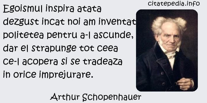 Arthur Schopenhauer - Egoismul inspira atata dezgust incat noi am inventat politetea pentru a-l ascunde, dar el strapunge tot ceea ce-l acopera si se tradeaza in orice imprejurare.