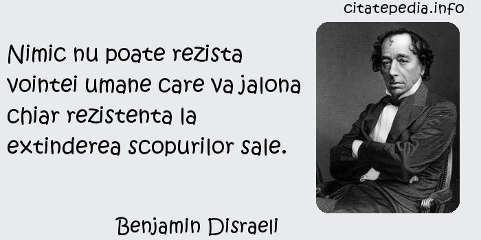 Benjamin Disraeli - Nimic nu poate rezista vointei umane care va jalona chiar rezistenta la extinderea scopurilor sale.