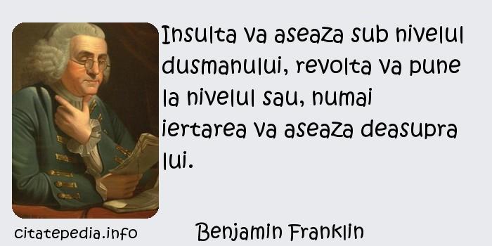 Benjamin Franklin - Insulta va aseaza sub nivelul dusmanului, revolta va pune la nivelul sau, numai iertarea va aseaza deasupra lui.