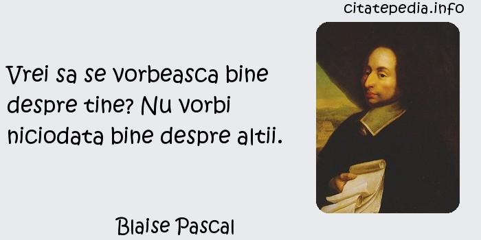 Blaise Pascal - Vrei sa se vorbeasca bine despre tine? Nu vorbi niciodata bine despre altii.