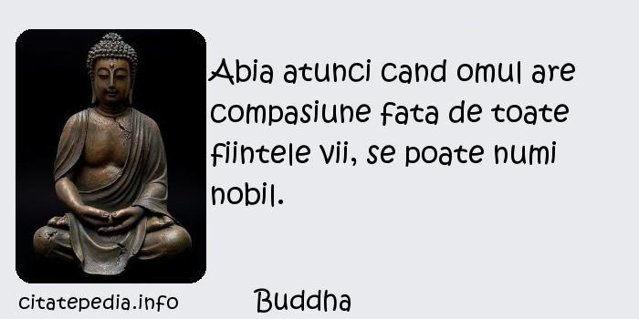 Buddha - Abia atunci cand omul are compasiune fata de toate fiintele vii, se poate numi nobil.