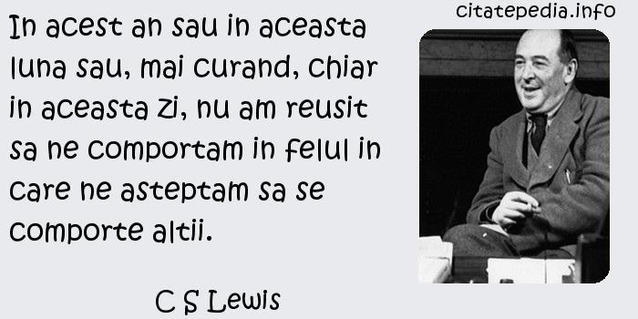 C S Lewis - In acest an sau in aceasta luna sau, mai curand, chiar in aceasta zi, nu am reusit sa ne comportam in felul in care ne asteptam sa se comporte altii.