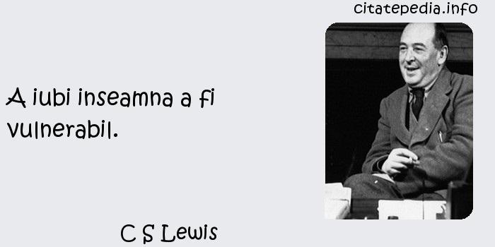 C S Lewis - A iubi inseamna a fi vulnerabil.