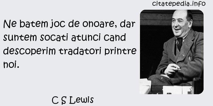 C S Lewis - Ne batem joc de onoare, dar suntem socati atunci cand descoperim tradatori printre noi.