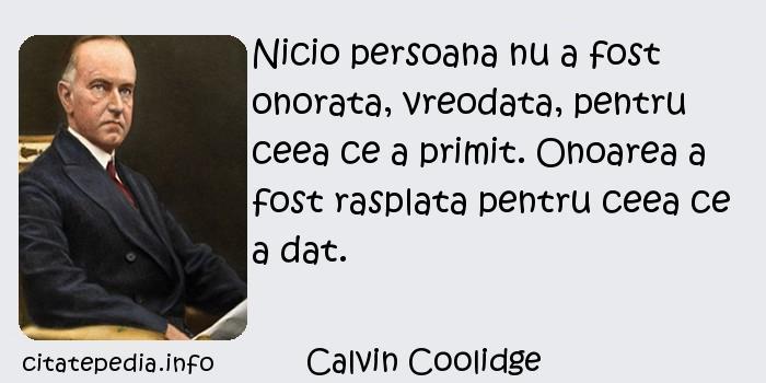 Calvin Coolidge - Nicio persoana nu a fost onorata, vreodata, pentru ceea ce a primit. Onoarea a fost rasplata pentru ceea ce a dat.