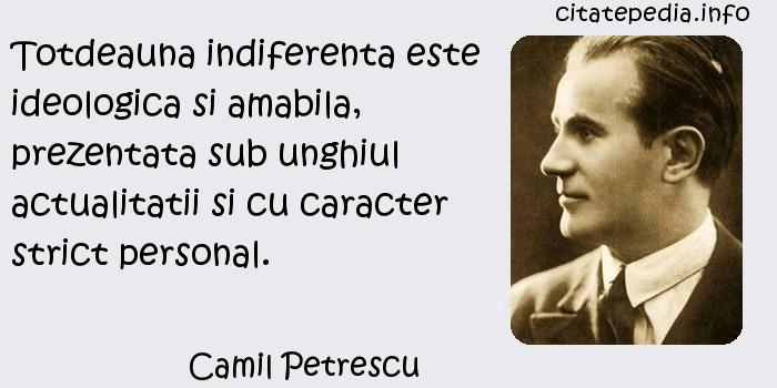 Camil Petrescu - Totdeauna indiferenta este ideologica si amabila, prezentata sub unghiul actualitatii si cu caracter strict personal.