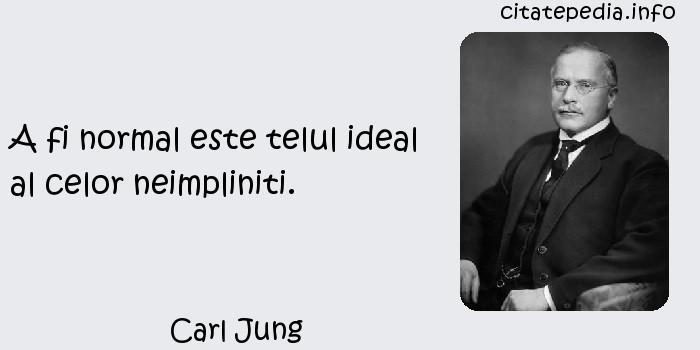 Carl Jung - A fi normal este telul ideal al celor neimpliniti.