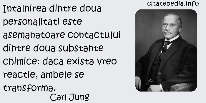 Carl Jung - Intalnirea dintre doua personalitati este asemanatoare contactului dintre doua substante chimice: daca exista vreo reactie, ambele se transforma.