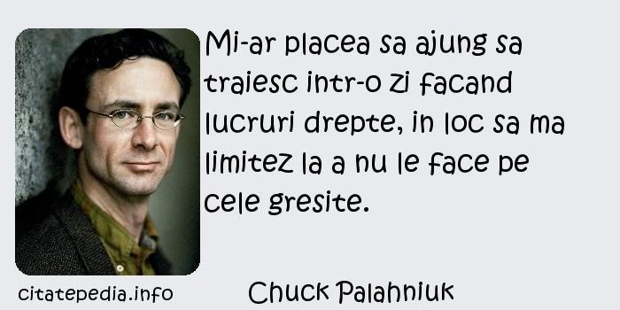 Chuck Palahniuk - Mi-ar placea sa ajung sa traiesc intr-o zi facand lucruri drepte, in loc sa ma limitez la a nu le face pe cele gresite.