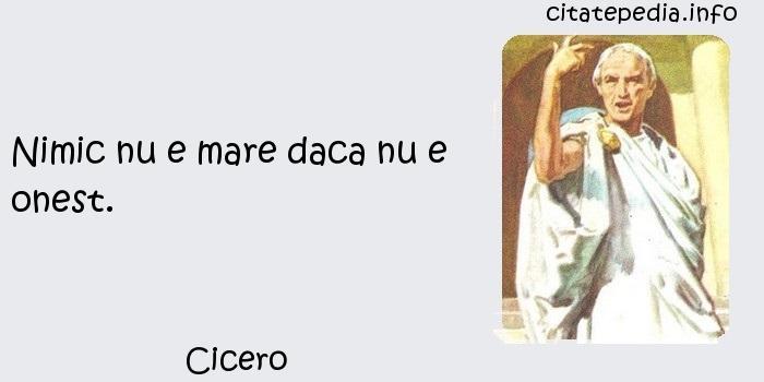 Cicero - Nimic nu e mare daca nu e onest.