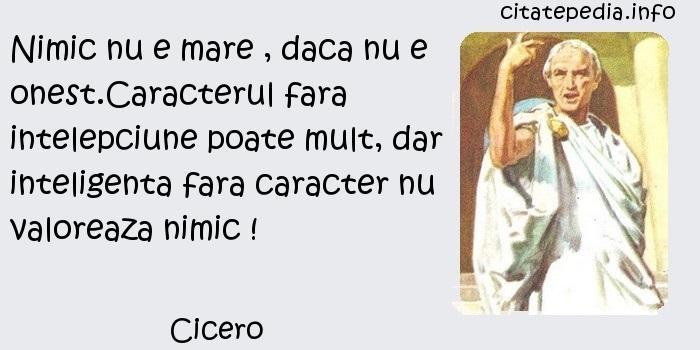 Cicero - Nimic nu e mare , daca nu e onest.Caracterul fara intelepciune poate mult, dar inteligenta fara caracter nu valoreaza nimic !