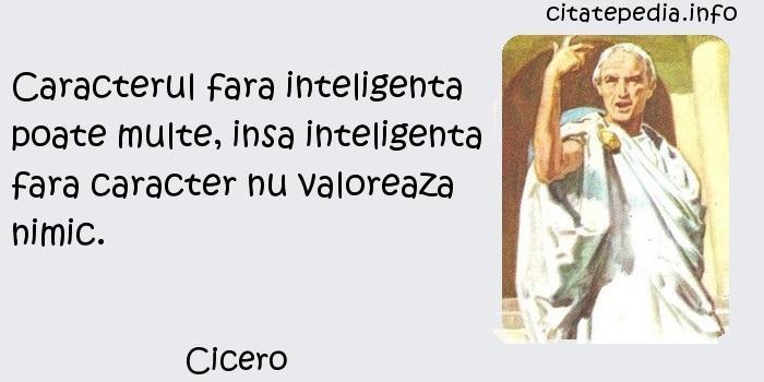 Cicero - Caracterul fara inteligenta poate multe, insa inteligenta fara caracter nu valoreaza nimic.