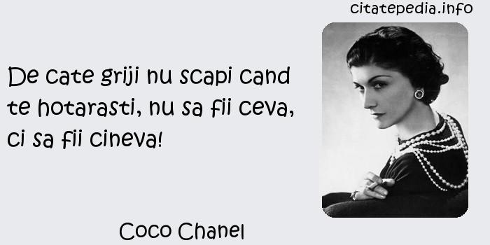 Coco Chanel - De cate griji nu scapi cand te hotarasti, nu sa fii ceva, ci sa fii cineva!
