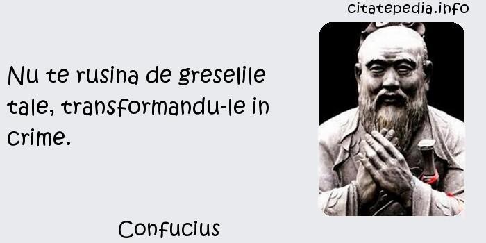 Confucius - Nu te rusina de greselile tale, transformandu-le in crime.