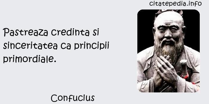 Confucius - Pastreaza credinta si sinceritatea ca principii primordiale.