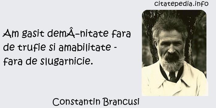 Constantin Brancusi - Am gasit demnitate fara de trufie si amabilitate - fara de slugarnicie.