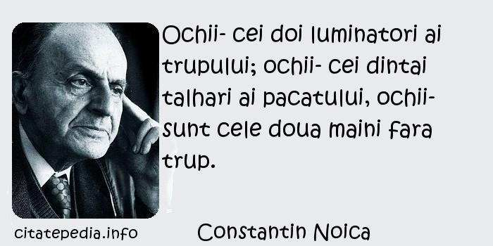 Constantin Noica - Ochii- cei doi luminatori ai trupului; ochii- cei dintai talhari ai pacatului, ochii- sunt cele doua maini fara trup.