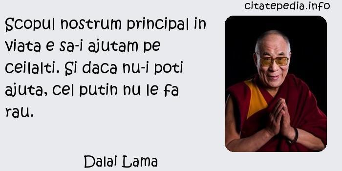 Dalai Lama - Scopul nostrum principal in viata e sa-i ajutam pe ceilalti. Si daca nu-i poti ajuta, cel putin nu le fa rau.