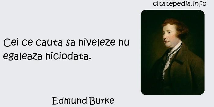 Edmund Burke - Cei ce cauta sa niveleze nu egaleaza niciodata.