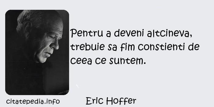 Eric Hoffer - Pentru a deveni altcineva, trebuie sa fim constienti de ceea ce suntem.