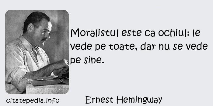 Ernest Hemingway - Moralistul este ca ochiul: le vede pe toate, dar nu se vede pe sine.