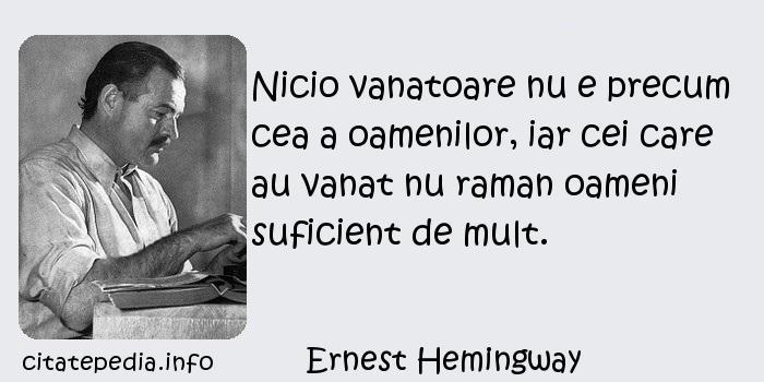 Ernest Hemingway - Nicio vanatoare nu e precum cea a oamenilor, iar cei care au vanat nu raman oameni suficient de mult.