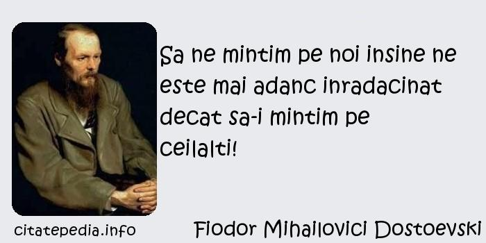 Fiodor Mihailovici Dostoevski - Sa ne mintim pe noi insine ne este mai adanc inradacinat decat sa-i mintim pe ceilalti!
