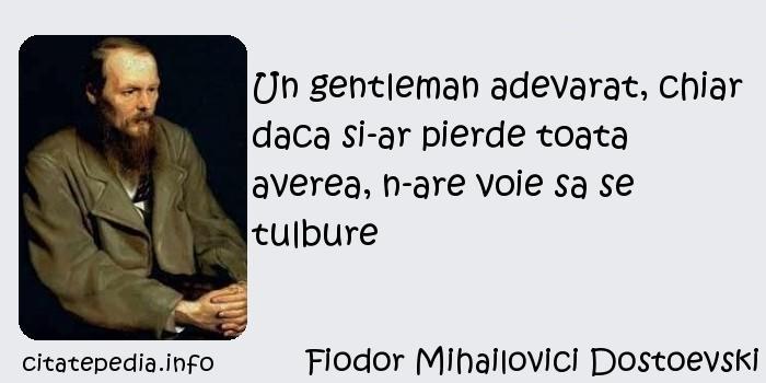Fiodor Mihailovici Dostoevski - Un gentleman adevarat, chiar daca si-ar pierde toata averea, n-are voie sa se tulbure