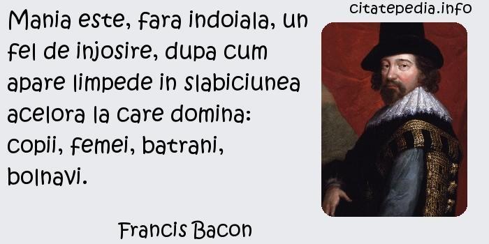 Francis Bacon - Mania este, fara indoiala, un fel de injosire, dupa cum apare limpede in slabiciunea acelora la care domina: copii, femei, batrani, bolnavi.