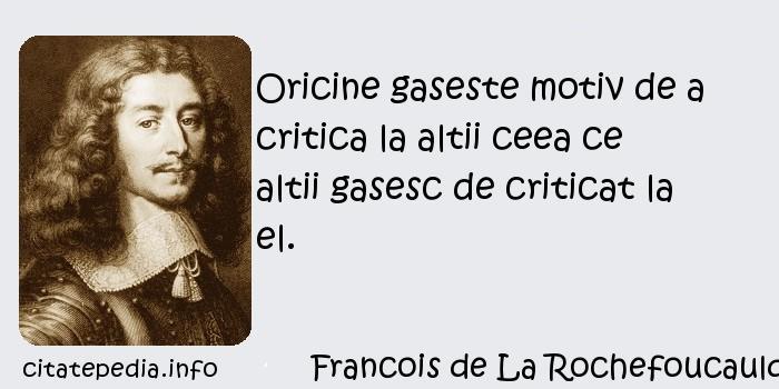 Francois de La Rochefoucauld - Oricine gaseste motiv de a critica la altii ceea ce altii gasesc de criticat la el.