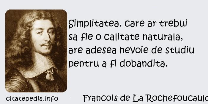 Francois de La Rochefoucauld - Simplitatea, care ar trebui sa fie o calitate naturala, are adesea nevoie de studiu pentru a fi dobandita.
