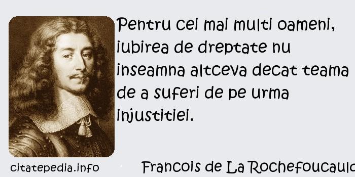 Francois de La Rochefoucauld - Pentru cei mai multi oameni, iubirea de dreptate nu inseamna altceva decat teama de a suferi de pe urma injustitiei.