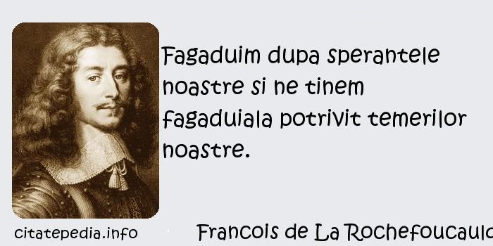 Francois de La Rochefoucauld - Fagaduim dupa sperantele noastre si ne tinem fagaduiala potrivit temerilor noastre.
