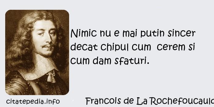 Francois de La Rochefoucauld - Nimic nu e mai putin sincer decat chipul cum  cerem si cum dam sfaturi.
