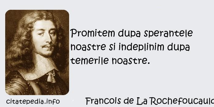 Francois de La Rochefoucauld - Promitem dupa sperantele noastre si indeplinim dupa temerile noastre.