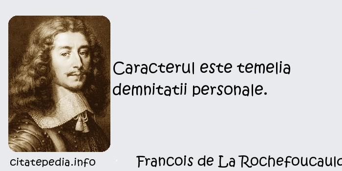 Francois de La Rochefoucauld - Caracterul este temelia demnitatii personale.