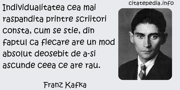 Franz Kafka - Individualitatea cea mai raspandita printre scriitori consta, cum se stie, din faptul ca fiecare are un mod absolut deosebit de a-si ascunde ceea ce are rau.