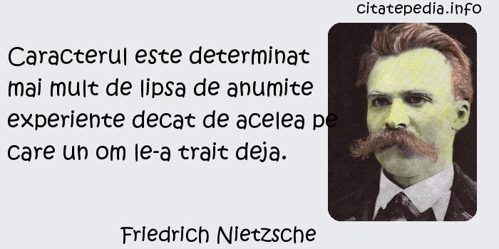 Friedrich Nietzsche - Caracterul este determinat mai mult de lipsa de anumite experiente decat de acelea pe care un om le-a trait deja.