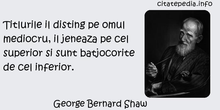 George Bernard Shaw - Titlurile il disting pe omul mediocru, il jeneaza pe cel superior si sunt batjocorite de cel inferior.