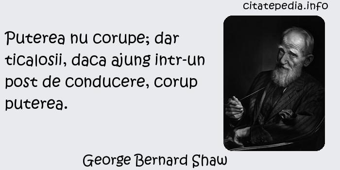 George Bernard Shaw - Puterea nu corupe; dar ticalosii, daca ajung intr-un post de conducere, corup puterea.