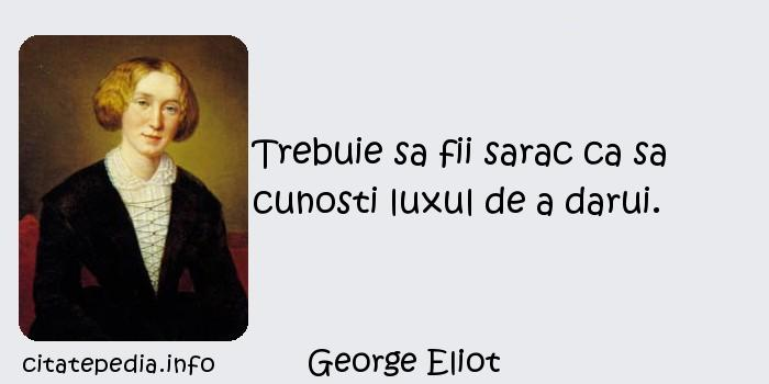 George Eliot - Trebuie sa fii sarac ca sa cunosti luxul de a darui.