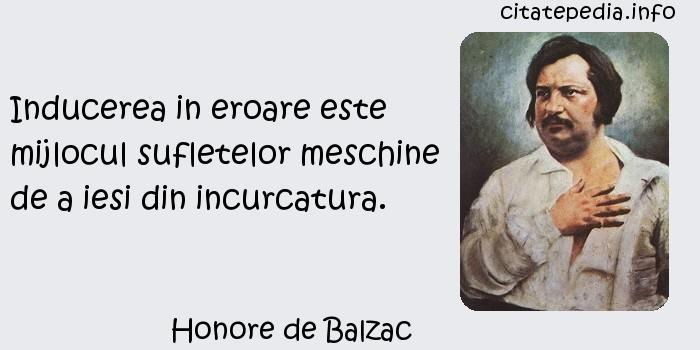 Honore de Balzac - Inducerea in eroare este mijlocul sufletelor meschine de a iesi din incurcatura.