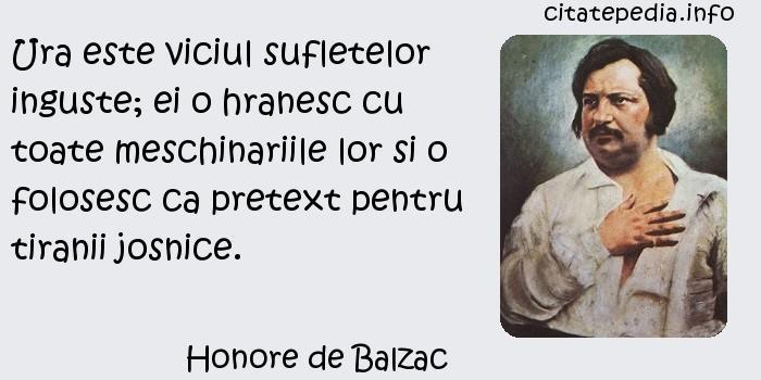Honore de Balzac - Ura este viciul sufletelor inguste; ei o hranesc cu toate meschinariile lor si o folosesc ca pretext pentru tiranii josnice.