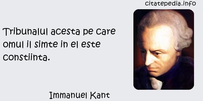 Immanuel Kant - Tribunalul acesta pe care omul il simte in el este constiinta.