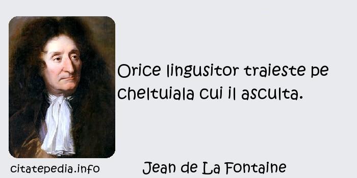 Jean de La Fontaine - Orice lingusitor traieste pe cheltuiala cui il asculta.