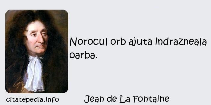 Jean de La Fontaine - Norocul orb ajuta indrazneala oarba.