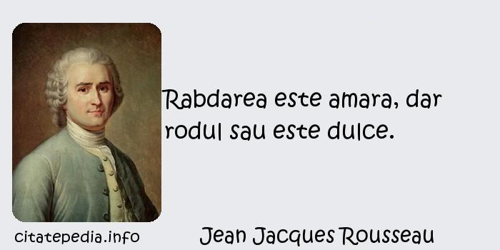 Jean Jacques Rousseau - Rabdarea este amara, dar rodul sau este dulce.