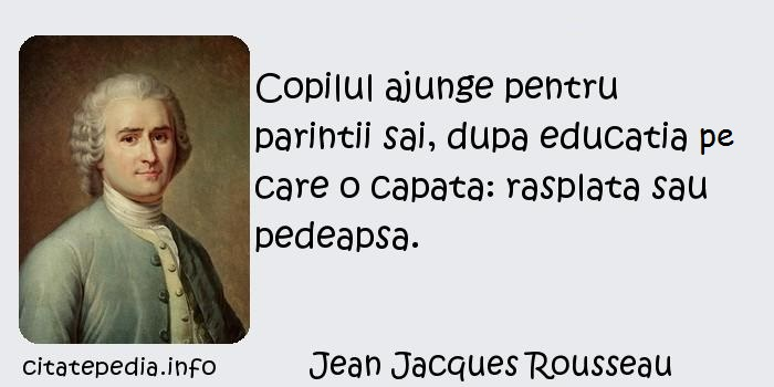 Jean Jacques Rousseau - Copilul ajunge pentru parintii sai, dupa educatia pe care o capata: rasplata sau pedeapsa.